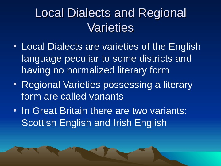 Local Dialects and Regional Varieties • Local Dialects are varieties of the English language peculiar to