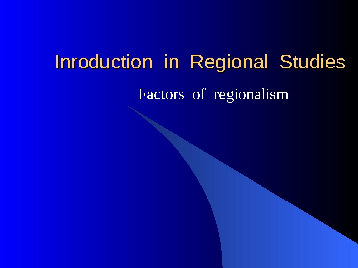 Inroduction in Regional Studies Factors of regionalism