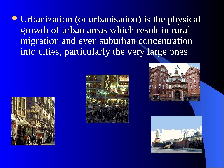 Urbanization (or urbanisation) is the physical growth of urban areas which result in rural