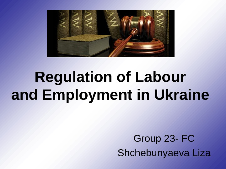 Regulation of Labour and Employment in Ukraine Group 23 - FC Shchebunyaeva Liza