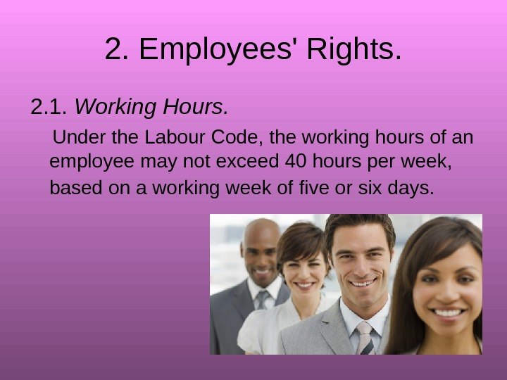 2.  Employees' Rights. 2. 1.  Working Hours.  Under the Labour Code,