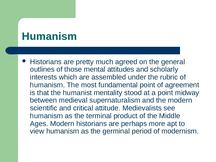 Humanism Historians are pretty much agreed on the general outlines of those mental attitudes