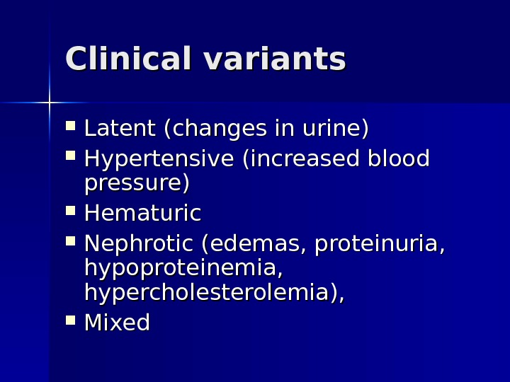 Clinical variants Latent (changes in urine) Hypertensive (increased blood pressure) Hematuric  Nephrotic (edemas, proteinuria,