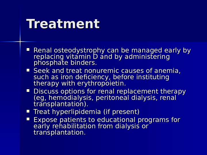 Treatment Renal osteodystrophy can be managed early by replacing vitamin D and by administering phosphate binders.