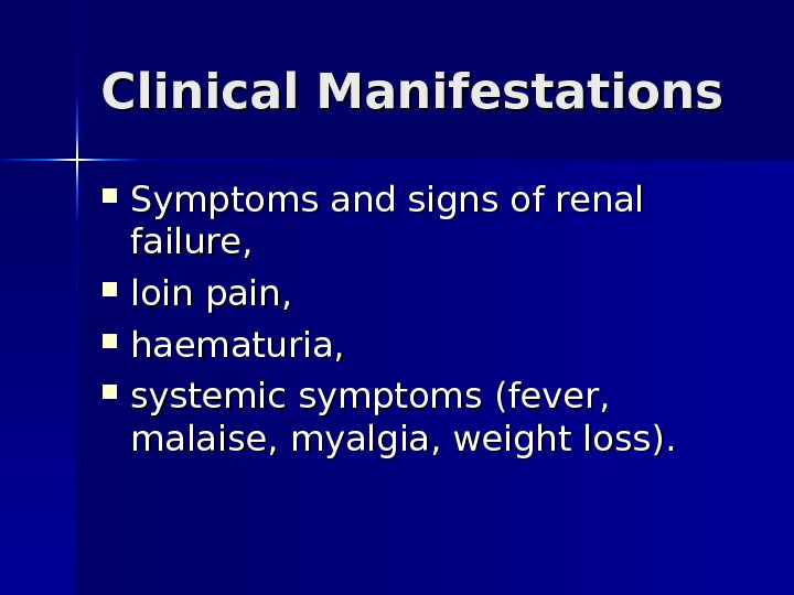 Clinical Manifestations Symptoms and signs of renal failure , ,  loin pain,  haematuria,