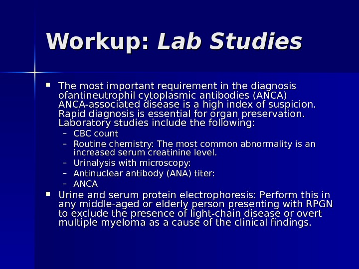Workup:  Lab Studies The most important requirement in the diagnosis ofof antineutrophil cytoplasmic antibodies (ANCA)