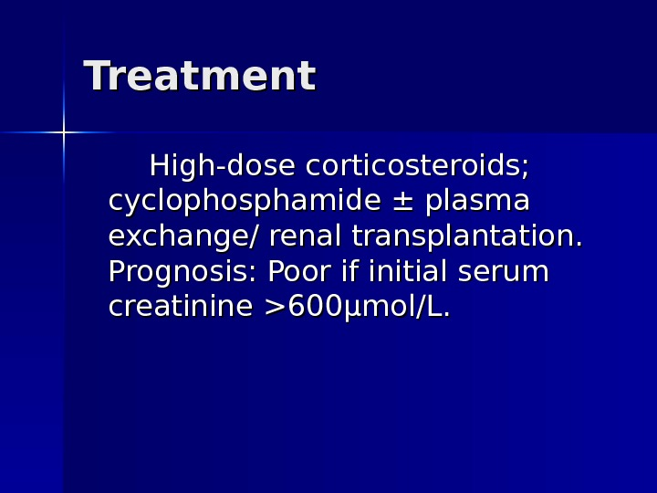 Treatment High-dose corticosteroids;  cyclophosphamide ± plasma exchange/ renal transplantation.  Prognosis: Poor if initial serum