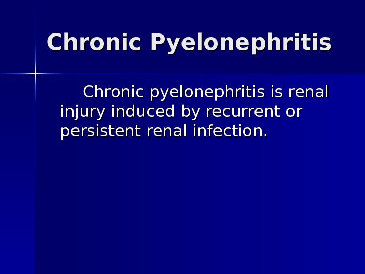 Chronic Pyelonephritis  Chronic pyelonephritis is renal injury induced by recurrent or persistent renal infection.