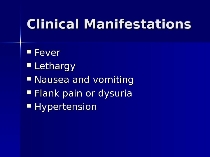 Clinical Manifestations Fever Lethargy Nausea and vomiting Flank pain or dysuria Hypertension
