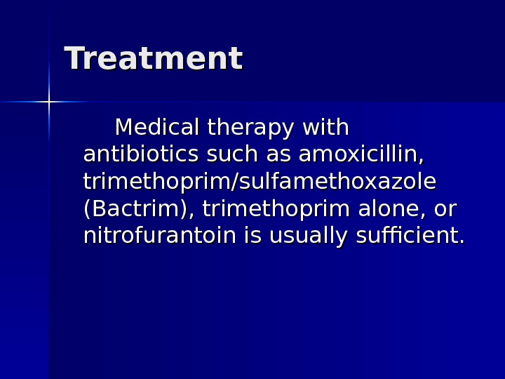 Treatment  Medical therapy with antibiotics such as amoxicillin,  trimethoprim/sulfamethoxazole (Bactrim), trimethoprim alone, or nitrofurantoin