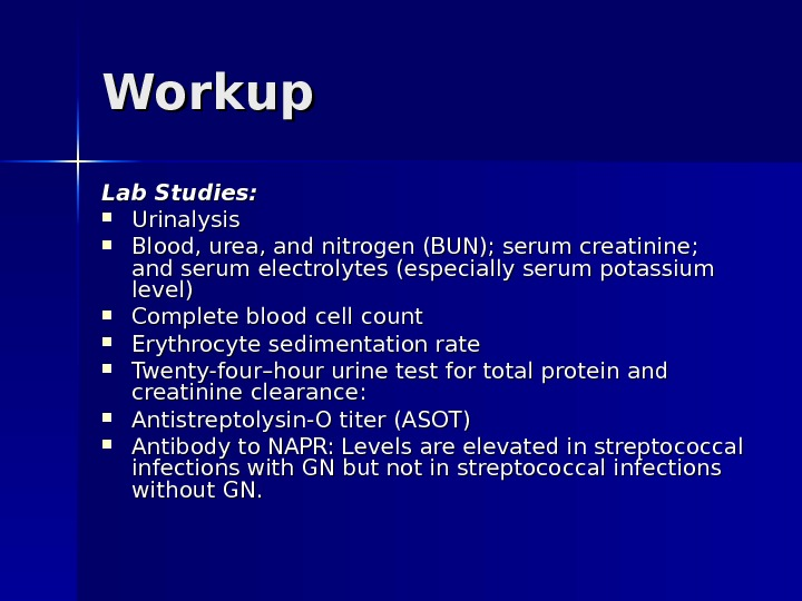 Workup  Lab Studies:  Urinalysis  Blood, urea, and nitrogen (BUN); serum creatinine;  and