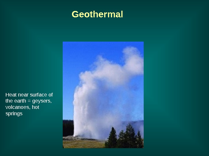 Geothermal Heat near surface of the earth = geysers,  volcanoes, hot springs