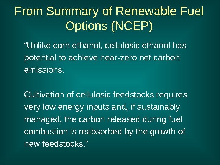 "From Summary of Renewable Fuel Options (NCEP) "" Unlike corn ethanol, cellulosic ethanol has"