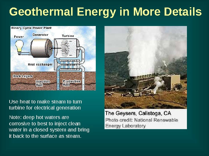 Use heat to make steam to turn turbine for electrical generation Note: deep hot