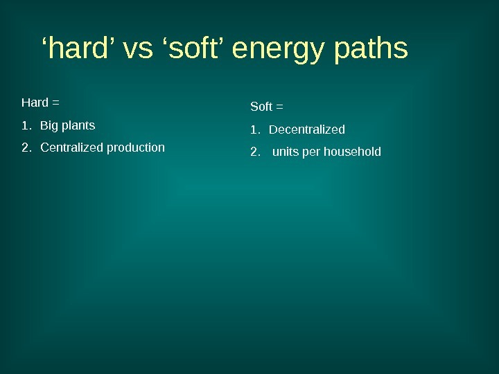 ' hard' vs 'soft' energy paths Hard = 1. Big plants 2. Centralized production