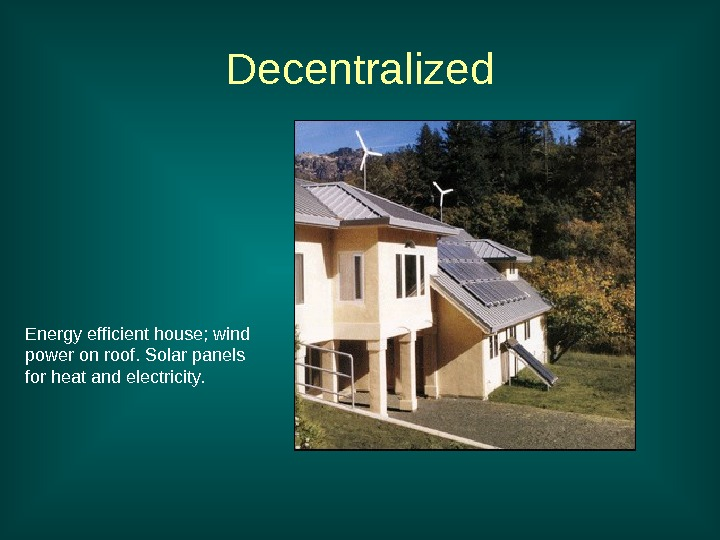 Energy efficient house; wind power on roof. Solar panels for heat and electricity. Decentralized