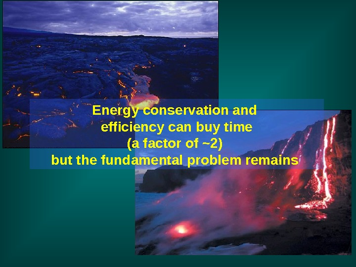 Energy conservation and efficiency can buy time (a factor of ~2) but the fundamental