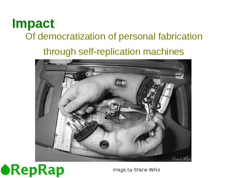 Of democratization of personal fabrication through self-replication machines. Impact Image by Shane Willis