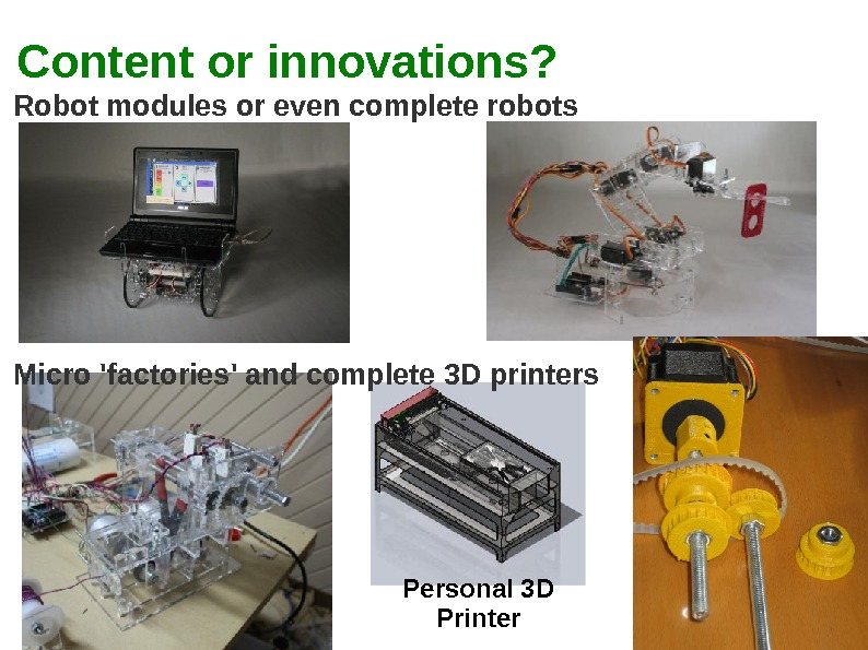 Content or innovations? Personal 3 D Printer. Robot modules or even complete robots Micro 'factories' and