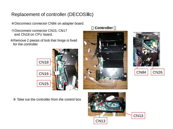 Replacement of controller (DECOS c)Ⅲ ⑥ Disconnector CN 84 on adapter board.  CN