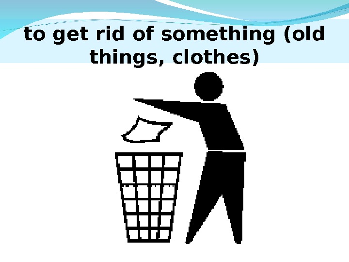to get rid of something (old things, clothes)