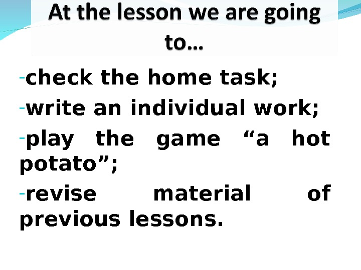 "- check the home task; - write an individual work; - play the game ""a hot"