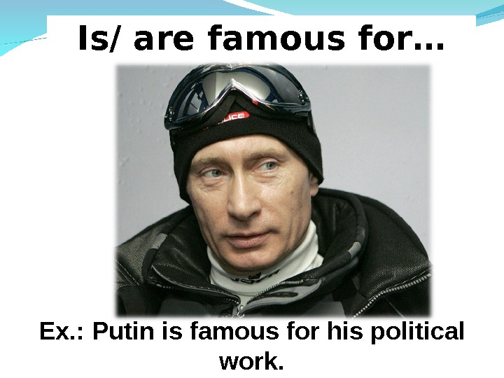 Is/ are famous for… Ex. : Putin is famous for his political work.
