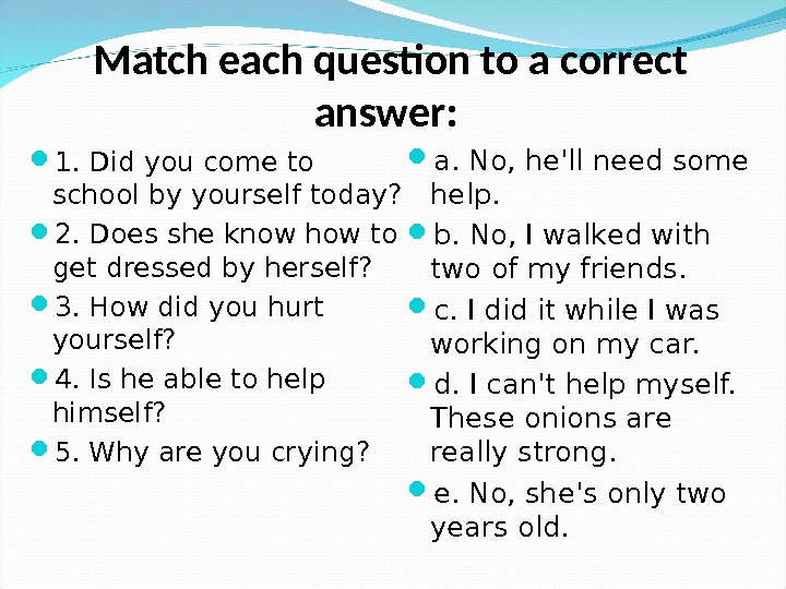 Match each question to a correct answer:  1. Did you come to school by yourself