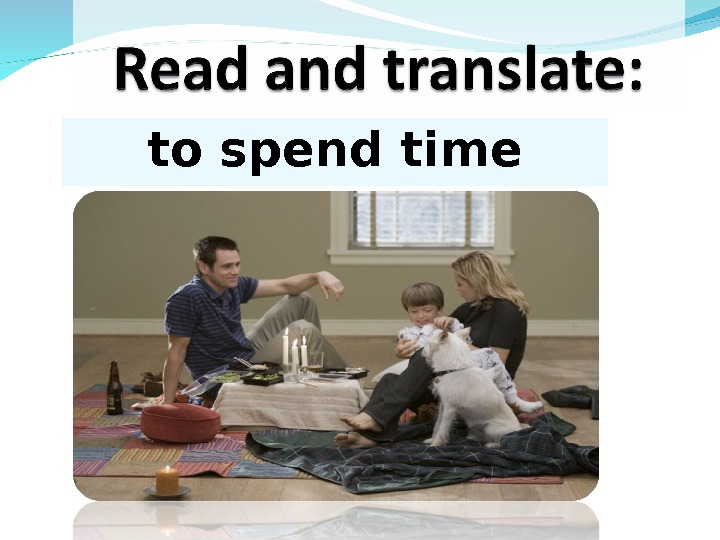 to spend time