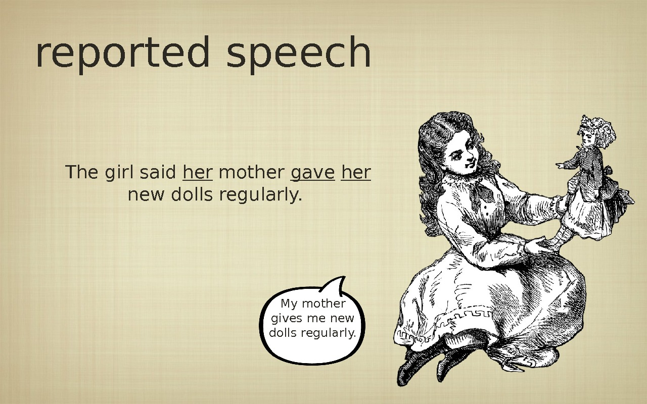 reported speech The girl said her mother gave  her new dolls regularly.  My mother
