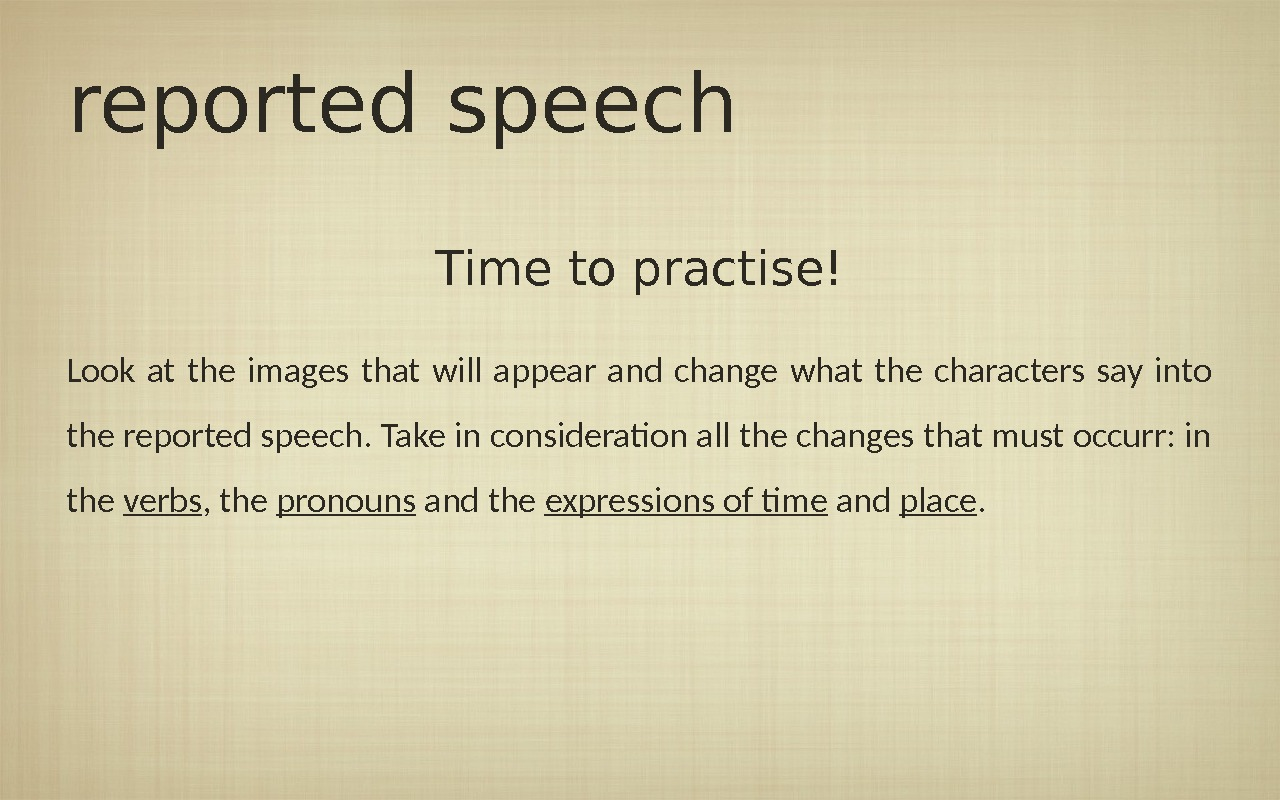 reported speech Time to practise! Look at the images that will appear and change what the