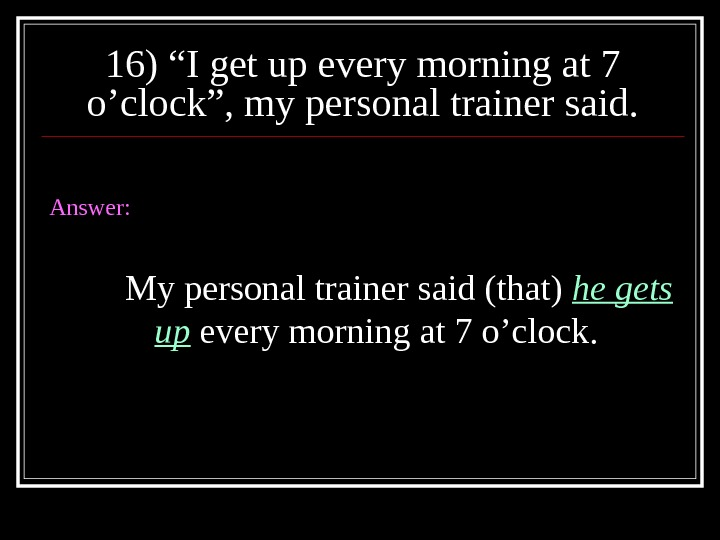 "16) ""I get up every morning at 7 o'clock"", my personal trainer said. Answer: My personal"