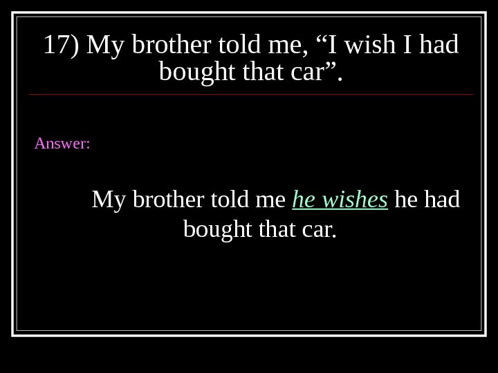 "17) My brother told me, ""I wish I had bought that car"". Answer: My brother told"