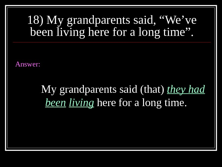 "18) My grandparents said, ""We've been living here for a long time"". Answer: My grandparents said"