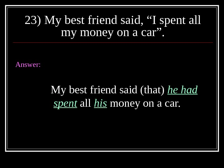 "23) My best friend said, ""I spent all my money on a car"". Answer: My best"