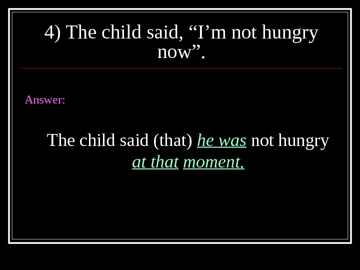 "4) The child said, ""I'm not hungry now"". Answer: The child said (that) he was not"
