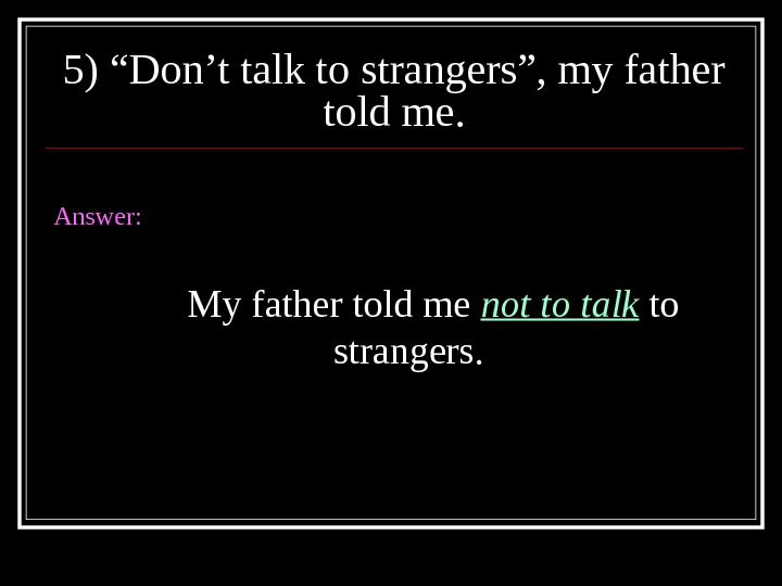 "5) ""Don't talk to strangers"", my father told me. Answer: My father told me not to"