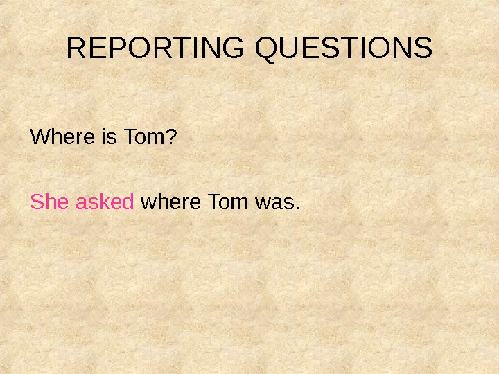 REPORTING QUESTIONS  Where is Tom?    She asked where Tom was.