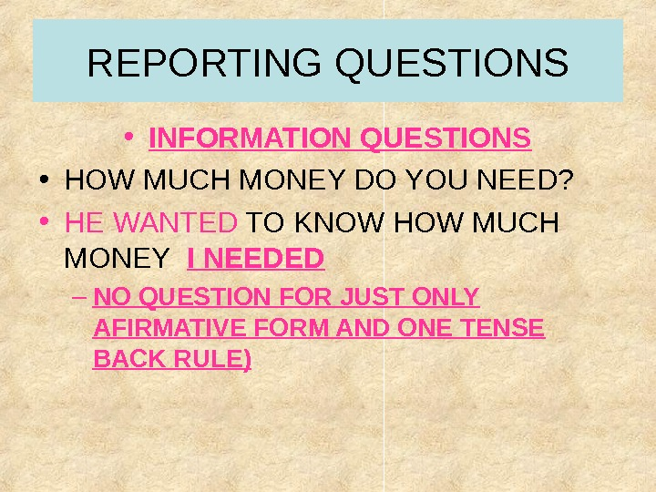 REPORTING QUESTIONS • INFORMATION QUESTIONS • HOW MUCH MONEY DO YOU NEED?  • HE WANTED