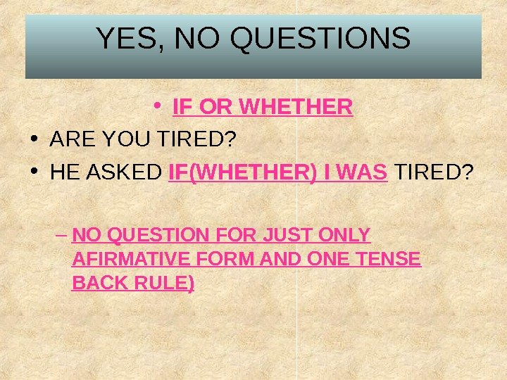YES, NO QUESTIONS • IF OR WHETHER • ARE YOU TIRED?  • HE ASKED IF(WHETHER)