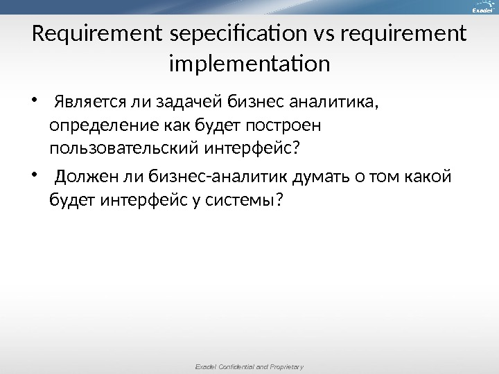 Exadel Confidential and Proprietary. Requirement sepecification vs requirement implementation  Является ли задачей бизнес аналитика,