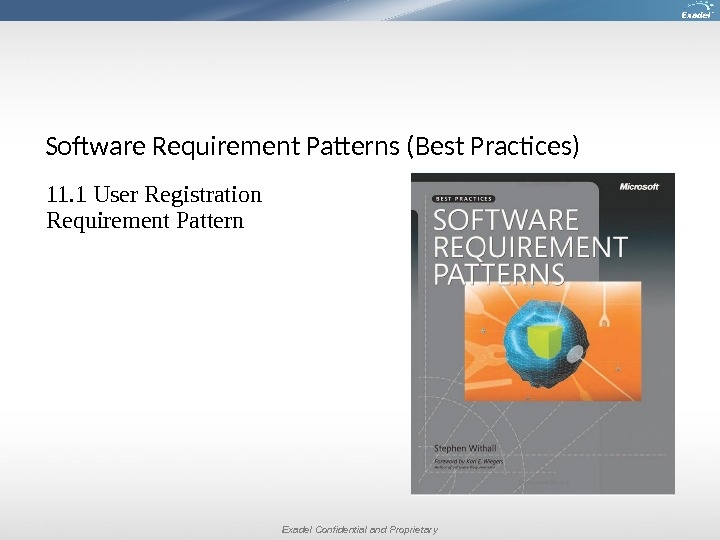 Exadel Confidential and Proprietary. Software Requirement Patterns (Best Practices) 11. 1 User Registration Requirement Pattern