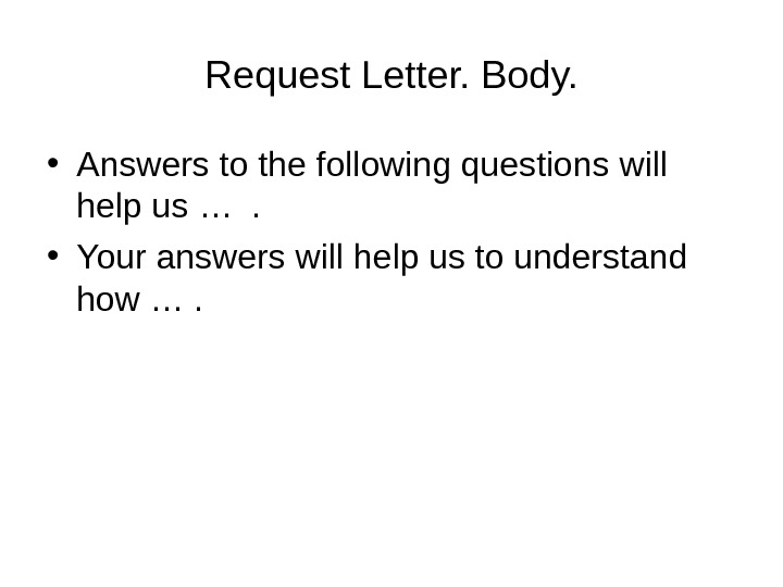 Request Letter. Body.  • Answers to the following questions will help us … .
