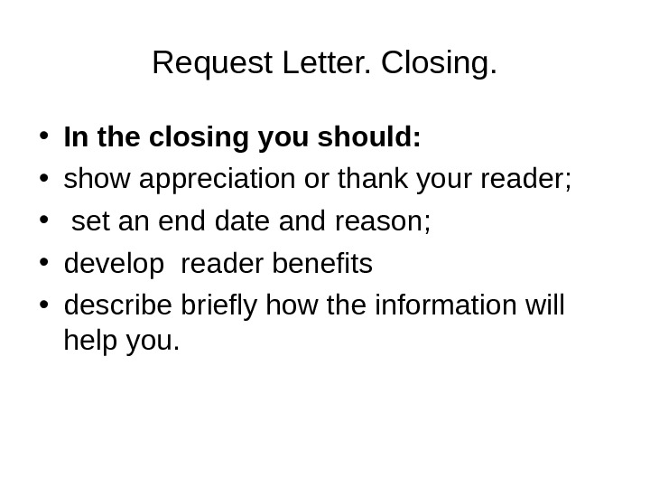 Request Letter. Closing.  • In the closing you should:  • show appreciation or thank