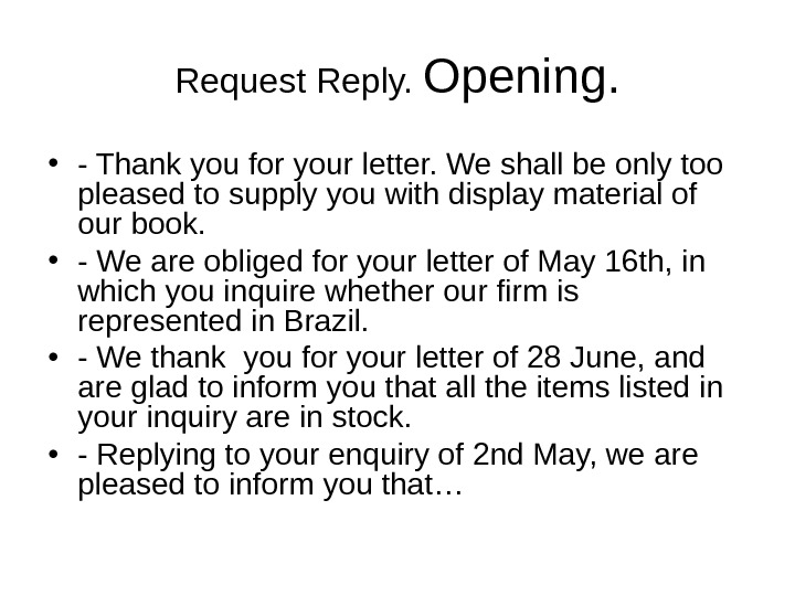 Request Reply.  Opening.  • - Thank you for your letter. We shall be only
