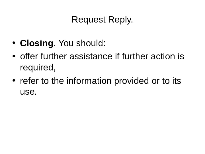 Request Reply.  • Closing. You should:  • offer further assistance if further action is