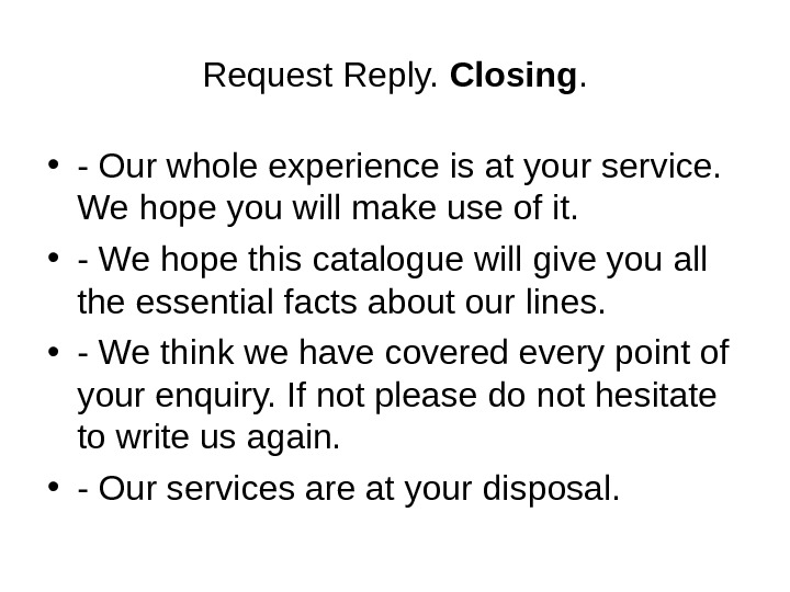 Request Reply.  Closing.  • - Our whole experience is at your service.  We
