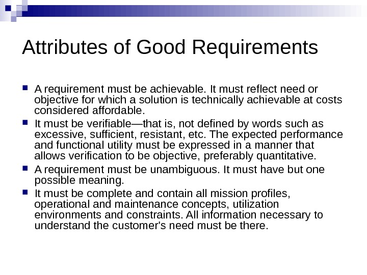Attributes of Good Requirements A requirement must be achievable. It must reflect need or objective for