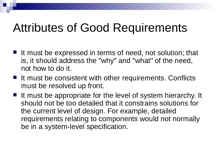Attributes of Good Requirements It must be expressed in terms of need, not solution; that is,