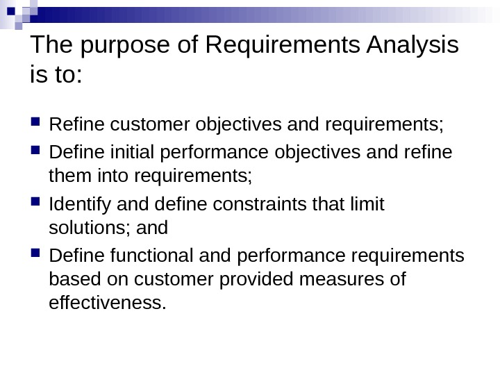 The purpose of Requirements Analysis is to:  Refine customer objectives and requirements;  Define initial